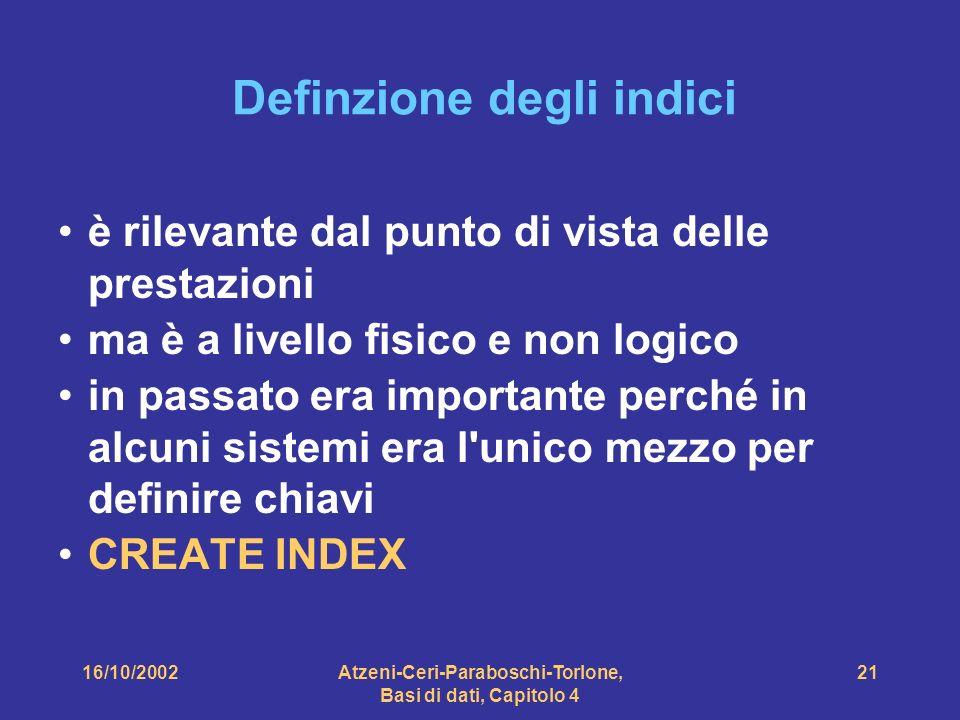 16/10/2002Atzeni-Ceri-Paraboschi-Torlone, Basi di dati, Capitolo 4 21 Definzione degli indici è rilevante dal punto di vista delle prestazioni ma è a livello fisico e non logico in passato era importante perché in alcuni sistemi era l unico mezzo per definire chiavi CREATE INDEX