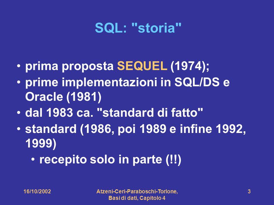 16/10/2002Atzeni-Ceri-Paraboschi-Torlone, Basi di dati, Capitolo 4 3 SQL: storia prima proposta SEQUEL (1974); prime implementazioni in SQL/DS e Oracle (1981) dal 1983 ca.