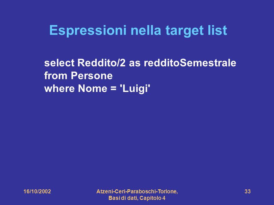 16/10/2002Atzeni-Ceri-Paraboschi-Torlone, Basi di dati, Capitolo 4 33 Espressioni nella target list select Reddito/2 as redditoSemestrale from Persone where Nome = Luigi