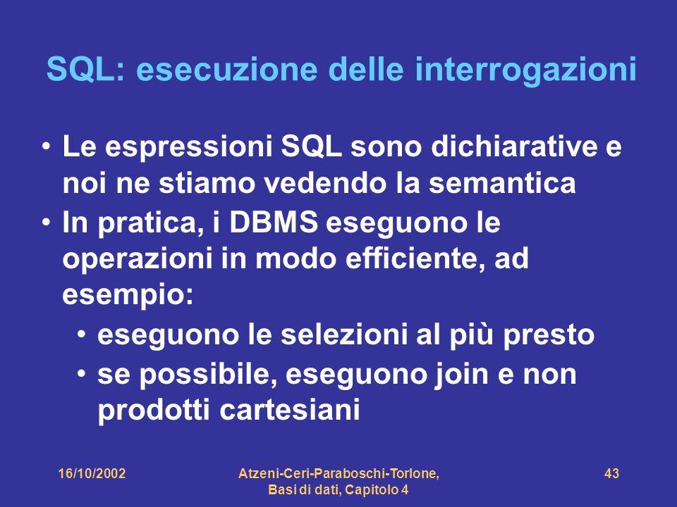 16/10/2002Atzeni-Ceri-Paraboschi-Torlone, Basi di dati, Capitolo 4 43 SQL: esecuzione delle interrogazioni Le espressioni SQL sono dichiarative e noi ne stiamo vedendo la semantica In pratica, i DBMS eseguono le operazioni in modo efficiente, ad esempio: eseguono le selezioni al più presto se possibile, eseguono join e non prodotti cartesiani