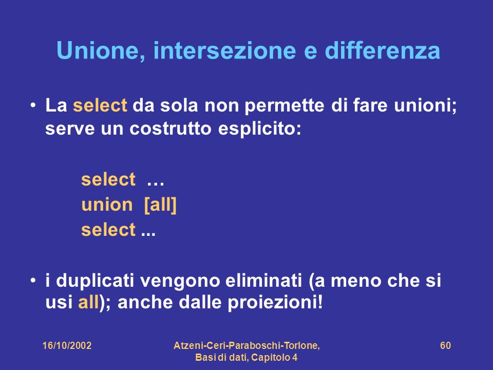 16/10/2002Atzeni-Ceri-Paraboschi-Torlone, Basi di dati, Capitolo 4 60 Unione, intersezione e differenza La select da sola non permette di fare unioni; serve un costrutto esplicito: select … union [all] select...