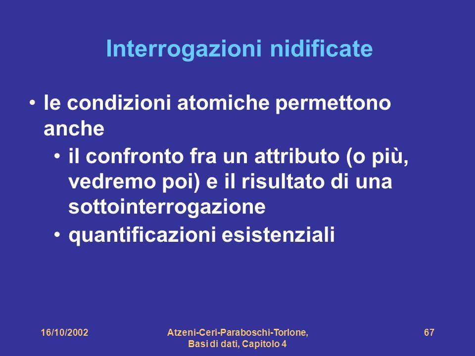16/10/2002Atzeni-Ceri-Paraboschi-Torlone, Basi di dati, Capitolo 4 67 Interrogazioni nidificate le condizioni atomiche permettono anche il confronto fra un attributo (o più, vedremo poi) e il risultato di una sottointerrogazione quantificazioni esistenziali