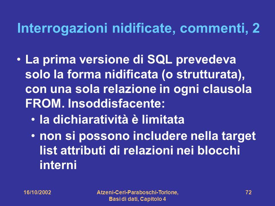 16/10/2002Atzeni-Ceri-Paraboschi-Torlone, Basi di dati, Capitolo 4 72 Interrogazioni nidificate, commenti, 2 La prima versione di SQL prevedeva solo la forma nidificata (o strutturata), con una sola relazione in ogni clausola FROM.