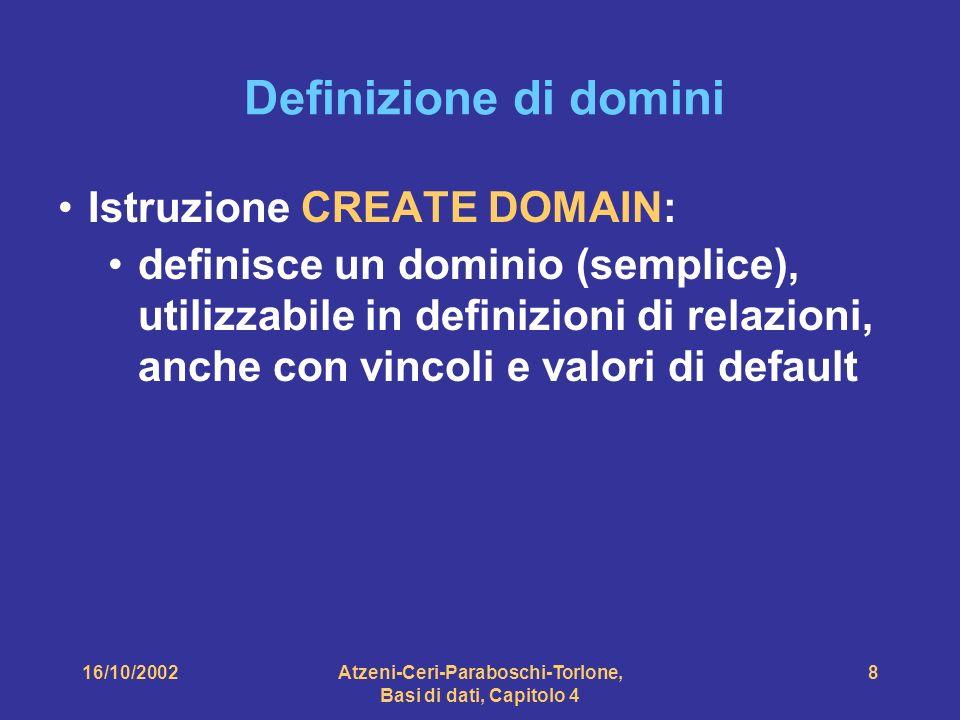 16/10/2002Atzeni-Ceri-Paraboschi-Torlone, Basi di dati, Capitolo 4 8 Definizione di domini Istruzione CREATE DOMAIN: definisce un dominio (semplice), utilizzabile in definizioni di relazioni, anche con vincoli e valori di default