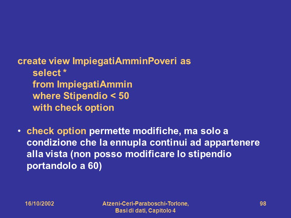 16/10/2002Atzeni-Ceri-Paraboschi-Torlone, Basi di dati, Capitolo 4 98 create view ImpiegatiAmminPoveri as select * from ImpiegatiAmmin where Stipendio < 50 with check option check option permette modifiche, ma solo a condizione che la ennupla continui ad appartenere alla vista (non posso modificare lo stipendio portandolo a 60)