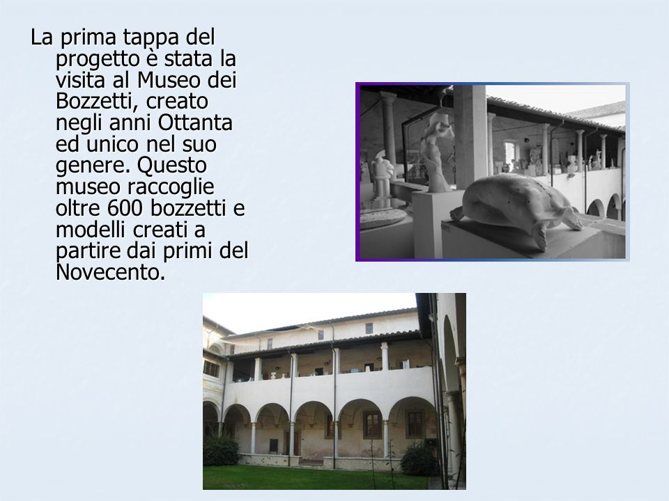 Ci hanno spiegato che i bozzetti, in scala ridotta, e i modelli, in dimensioni reali, rappresentano lidea iniziale dello scultore prima della realizzazione dellopera vera e propria.