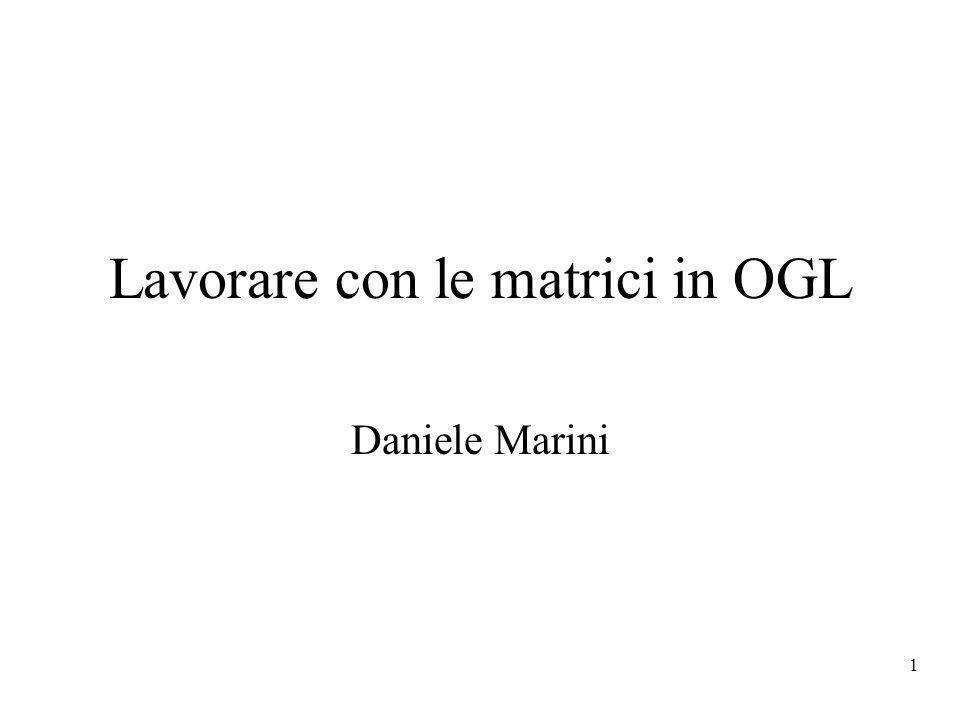 1 Lavorare con le matrici in OGL Daniele Marini