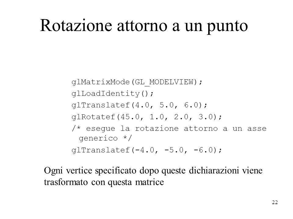 22 Rotazione attorno a un punto glMatrixMode(GL_MODELVIEW); glLoadIdentity(); glTranslatef(4.0, 5.0, 6.0); glRotatef(45.0, 1.0, 2.0, 3.0); /* esegue l