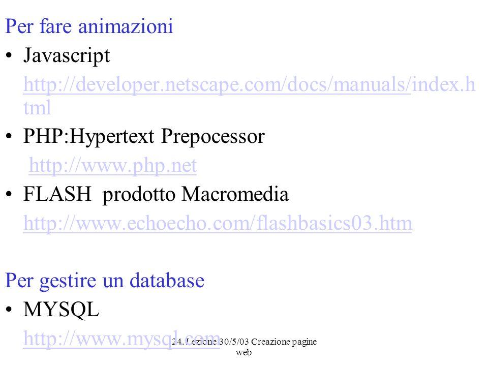 24. Lezione 30/5/03 Creazione pagine web Per fare animazioni Javascript http://developer.netscape.com/docs/manuals/http://developer.netscape.com/docs/