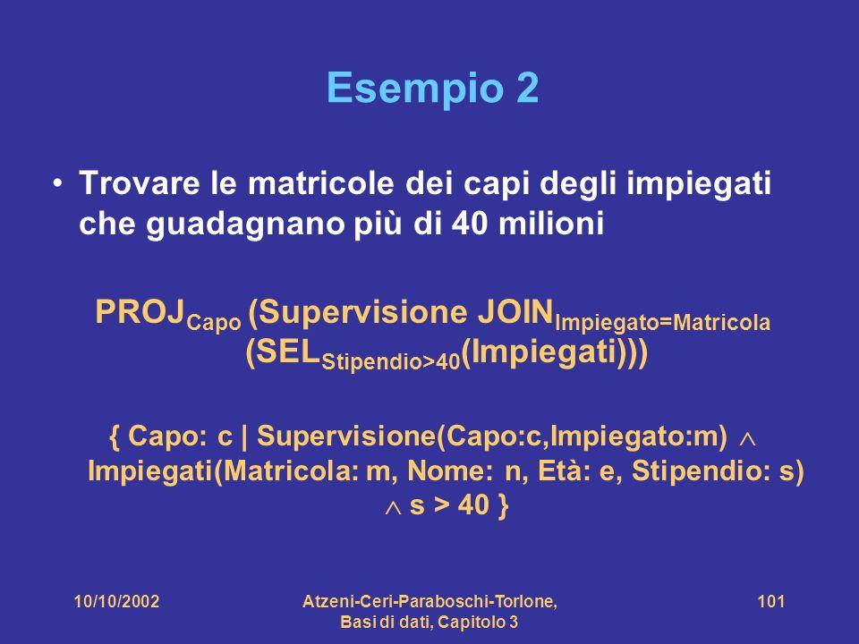10/10/2002Atzeni-Ceri-Paraboschi-Torlone, Basi di dati, Capitolo 3 101 Esempio 2 Trovare le matricole dei capi degli impiegati che guadagnano più di 40 milioni PROJ Capo (Supervisione JOIN Impiegato=Matricola (SEL Stipendio>40 (Impiegati))) { Capo: c | Supervisione(Capo:c,Impiegato:m) Impiegati(Matricola: m, Nome: n, Età: e, Stipendio: s) s > 40 }