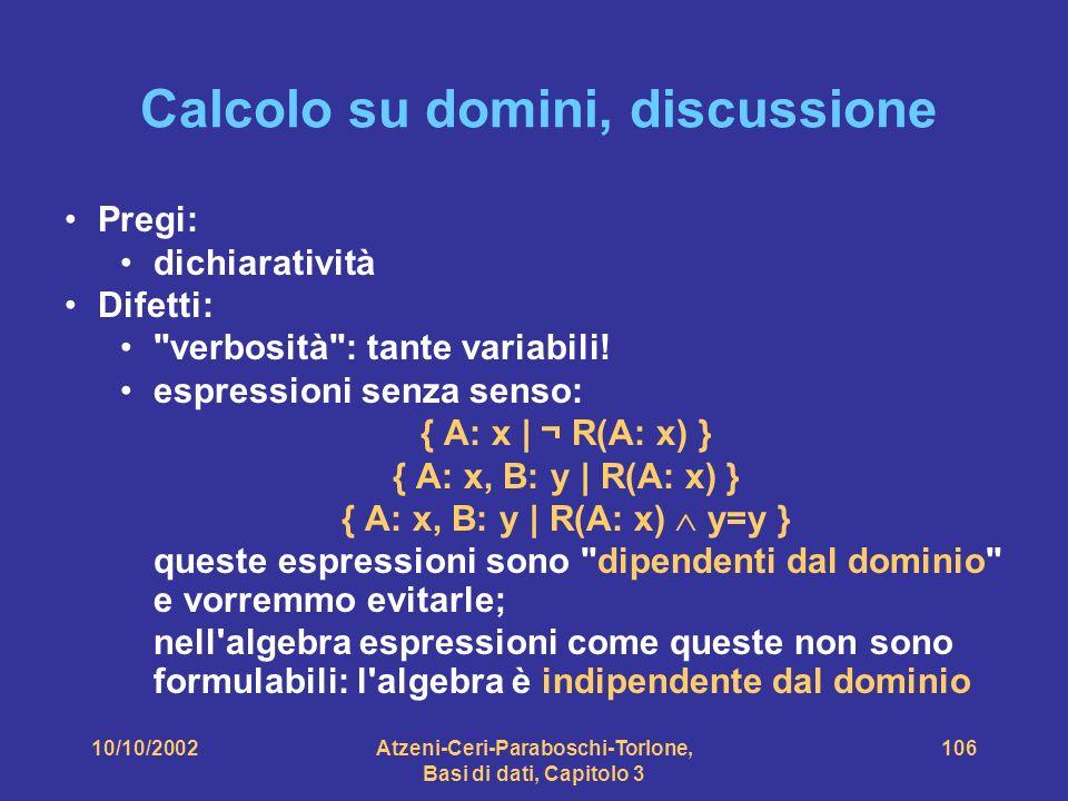 10/10/2002Atzeni-Ceri-Paraboschi-Torlone, Basi di dati, Capitolo 3 106 Calcolo su domini, discussione Pregi: dichiaratività Difetti: verbosità : tante variabili.