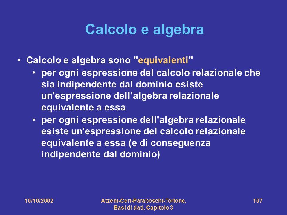 10/10/2002Atzeni-Ceri-Paraboschi-Torlone, Basi di dati, Capitolo 3 107 Calcolo e algebra Calcolo e algebra sono equivalenti per ogni espressione del calcolo relazionale che sia indipendente dal dominio esiste un espressione dell algebra relazionale equivalente a essa per ogni espressione dell algebra relazionale esiste un espressione del calcolo relazionale equivalente a essa (e di conseguenza indipendente dal dominio)