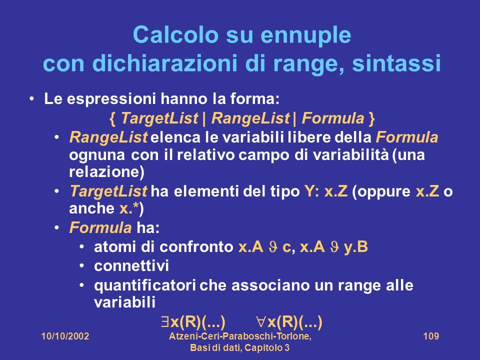 10/10/2002Atzeni-Ceri-Paraboschi-Torlone, Basi di dati, Capitolo 3 109 Calcolo su ennuple con dichiarazioni di range, sintassi Le espressioni hanno la forma: { TargetList | RangeList | Formula } RangeList elenca le variabili libere della Formula ognuna con il relativo campo di variabilità (una relazione) TargetList ha elementi del tipo Y: x.Z (oppure x.Z o anche x.*) Formula ha: atomi di confronto x.A c, x.A y.B connettivi quantificatori che associano un range alle variabili x(R)(...) x(R)(...)