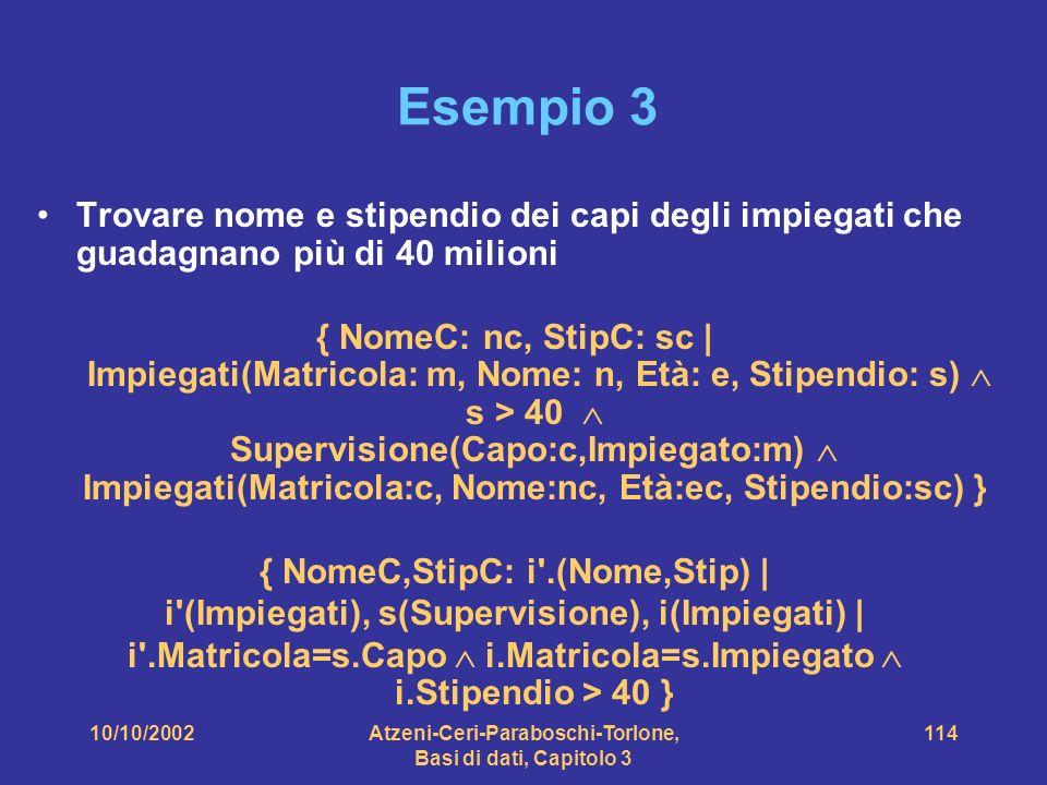 10/10/2002Atzeni-Ceri-Paraboschi-Torlone, Basi di dati, Capitolo 3 114 Esempio 3 Trovare nome e stipendio dei capi degli impiegati che guadagnano più di 40 milioni { NomeC: nc, StipC: sc | Impiegati(Matricola: m, Nome: n, Età: e, Stipendio: s) s > 40 Supervisione(Capo:c,Impiegato:m) Impiegati(Matricola:c, Nome:nc, Età:ec, Stipendio:sc) } { NomeC,StipC: i .(Nome,Stip) | i (Impiegati), s(Supervisione), i(Impiegati) | i .Matricola=s.Capo i.Matricola=s.Impiegato i.Stipendio > 40 }