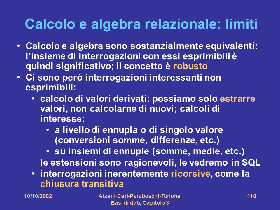 10/10/2002Atzeni-Ceri-Paraboschi-Torlone, Basi di dati, Capitolo 3 118 Calcolo e algebra relazionale: limiti Calcolo e algebra sono sostanzialmente equivalenti: l insieme di interrogazioni con essi esprimibili è quindi significativo; il concetto è robusto Ci sono però interrogazioni interessanti non esprimibili: calcolo di valori derivati: possiamo solo estrarre valori, non calcolarne di nuovi; calcoli di interesse: a livello di ennupla o di singolo valore (conversioni somme, differenze, etc.) su insiemi di ennuple (somme, medie, etc.) le estensioni sono ragionevoli, le vedremo in SQL interrogazioni inerentemente ricorsive, come la chiusura transitiva