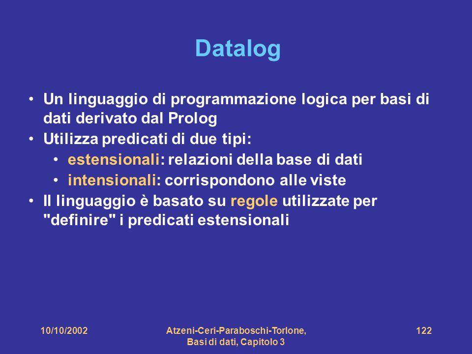 10/10/2002Atzeni-Ceri-Paraboschi-Torlone, Basi di dati, Capitolo 3 122 Datalog Un linguaggio di programmazione logica per basi di dati derivato dal Prolog Utilizza predicati di due tipi: estensionali: relazioni della base di dati intensionali: corrispondono alle viste Il linguaggio è basato su regole utilizzate per definire i predicati estensionali