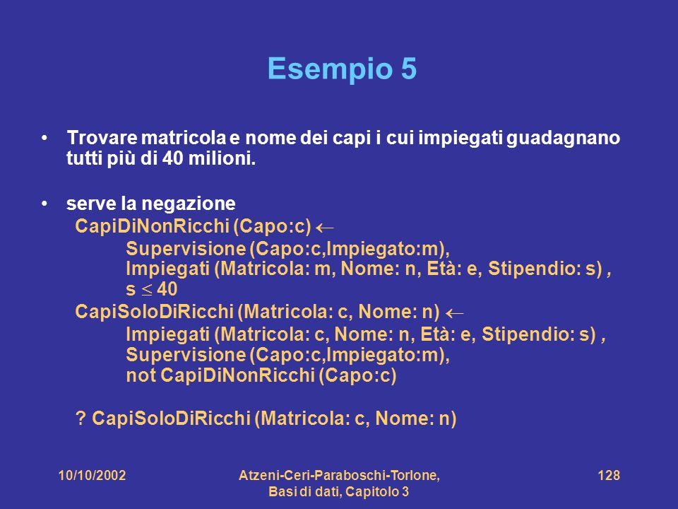 10/10/2002Atzeni-Ceri-Paraboschi-Torlone, Basi di dati, Capitolo 3 128 Esempio 5 Trovare matricola e nome dei capi i cui impiegati guadagnano tutti più di 40 milioni.