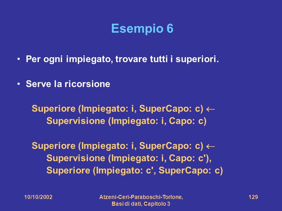 10/10/2002Atzeni-Ceri-Paraboschi-Torlone, Basi di dati, Capitolo 3 129 Esempio 6 Per ogni impiegato, trovare tutti i superiori.