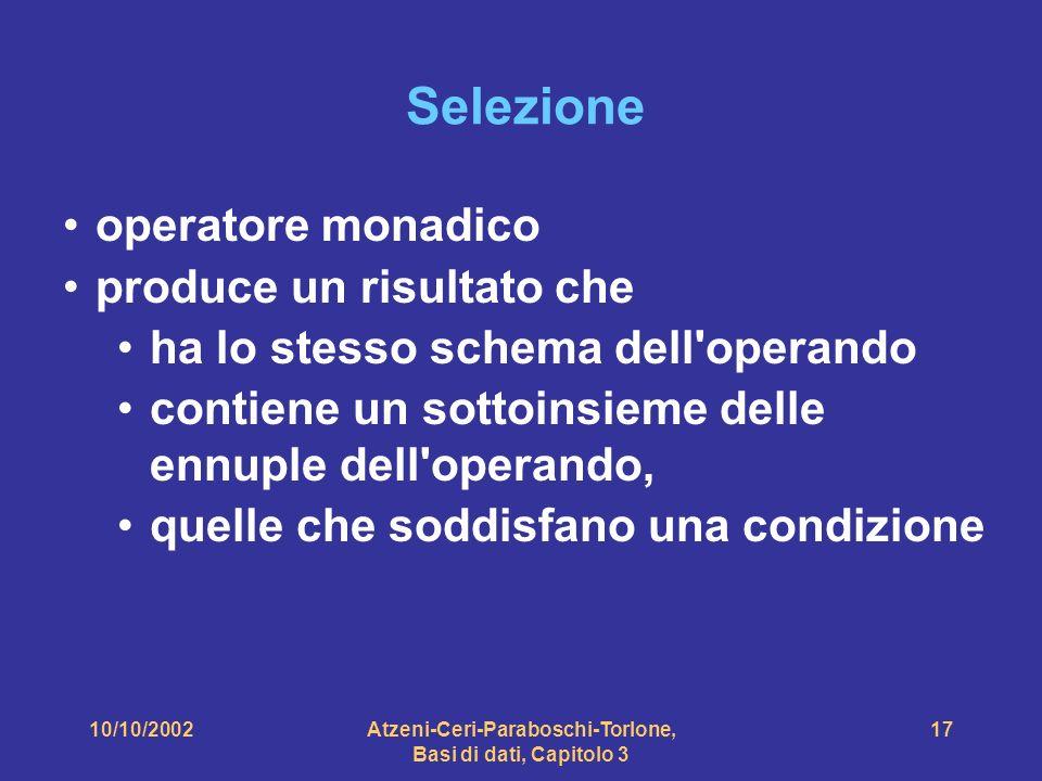 10/10/2002Atzeni-Ceri-Paraboschi-Torlone, Basi di dati, Capitolo 3 17 Selezione operatore monadico produce un risultato che ha lo stesso schema dell operando contiene un sottoinsieme delle ennuple dell operando, quelle che soddisfano una condizione