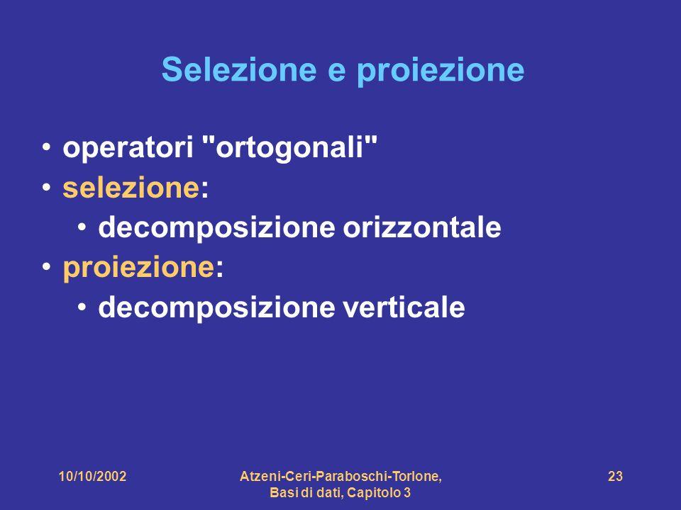 10/10/2002Atzeni-Ceri-Paraboschi-Torlone, Basi di dati, Capitolo 3 23 Selezione e proiezione operatori ortogonali selezione: decomposizione orizzontale proiezione: decomposizione verticale