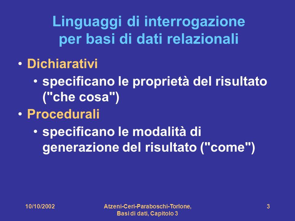 10/10/2002Atzeni-Ceri-Paraboschi-Torlone, Basi di dati, Capitolo 3 4 Linguaggi di interrogazione Algebra relazionale: procedurale Calcolo relazionale: dichiarativo (teorico) SQL (Structured Query Language): parzialmente dichiarativo (reale) QBE (Query by Example): dichiarativo (reale)