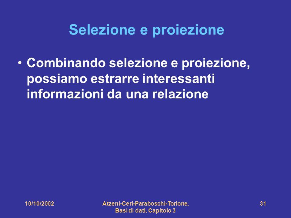 10/10/2002Atzeni-Ceri-Paraboschi-Torlone, Basi di dati, Capitolo 3 31 Selezione e proiezione Combinando selezione e proiezione, possiamo estrarre interessanti informazioni da una relazione