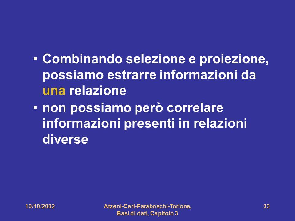 10/10/2002Atzeni-Ceri-Paraboschi-Torlone, Basi di dati, Capitolo 3 33 Combinando selezione e proiezione, possiamo estrarre informazioni da una relazione non possiamo però correlare informazioni presenti in relazioni diverse