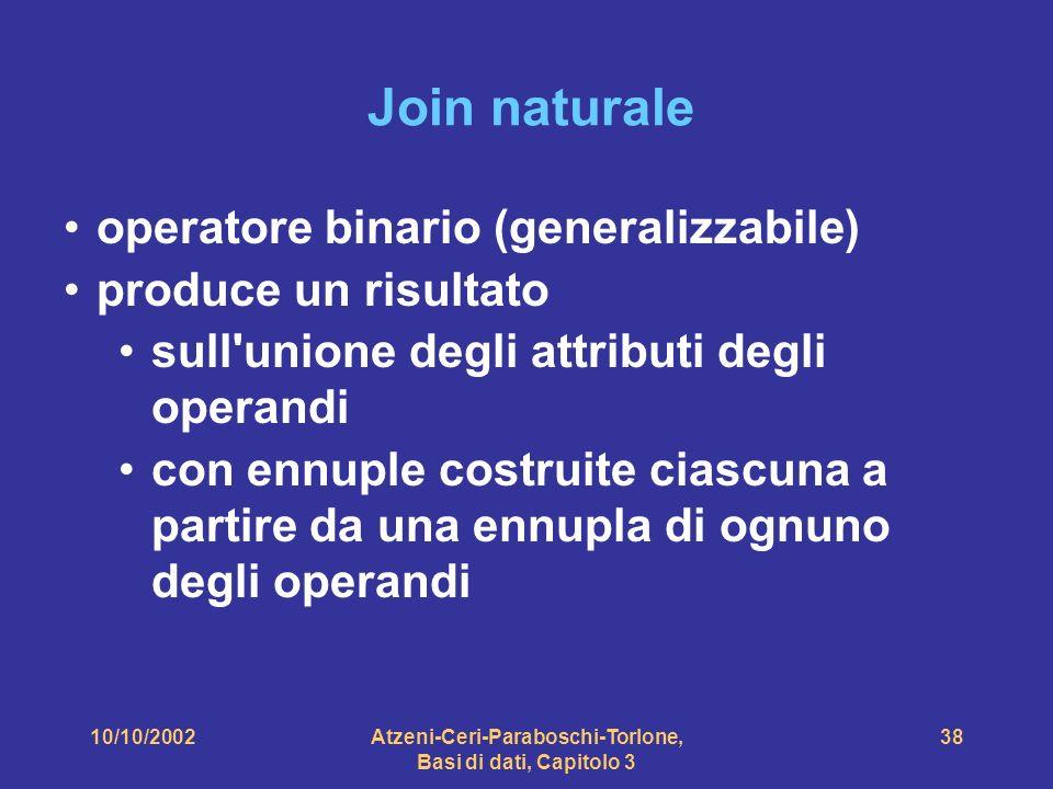 10/10/2002Atzeni-Ceri-Paraboschi-Torlone, Basi di dati, Capitolo 3 38 Join naturale operatore binario (generalizzabile) produce un risultato sull unione degli attributi degli operandi con ennuple costruite ciascuna a partire da una ennupla di ognuno degli operandi