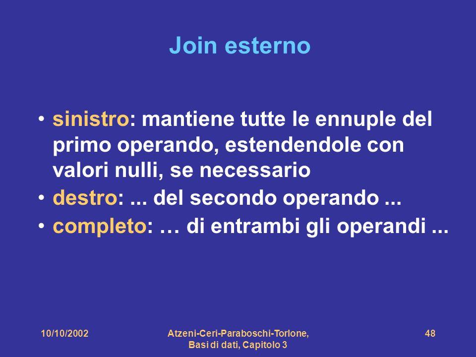 10/10/2002Atzeni-Ceri-Paraboschi-Torlone, Basi di dati, Capitolo 3 48 Join esterno sinistro: mantiene tutte le ennuple del primo operando, estendendole con valori nulli, se necessario destro:...