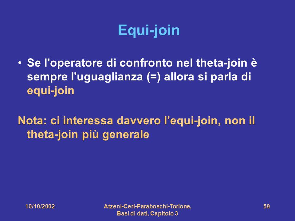 10/10/2002Atzeni-Ceri-Paraboschi-Torlone, Basi di dati, Capitolo 3 59 Equi-join Se l operatore di confronto nel theta-join è sempre l uguaglianza (=) allora si parla di equi-join Nota: ci interessa davvero lequi-join, non il theta-join più generale
