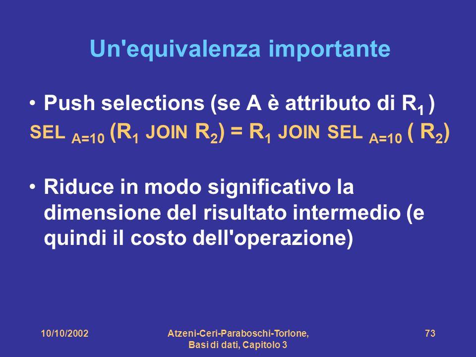 10/10/2002Atzeni-Ceri-Paraboschi-Torlone, Basi di dati, Capitolo 3 73 Un equivalenza importante Push selections (se A è attributo di R 1 ) SEL A=10 (R 1 JOIN R 2 ) = R 1 JOIN SEL A=10 ( R 2 ) Riduce in modo significativo la dimensione del risultato intermedio (e quindi il costo dell operazione)