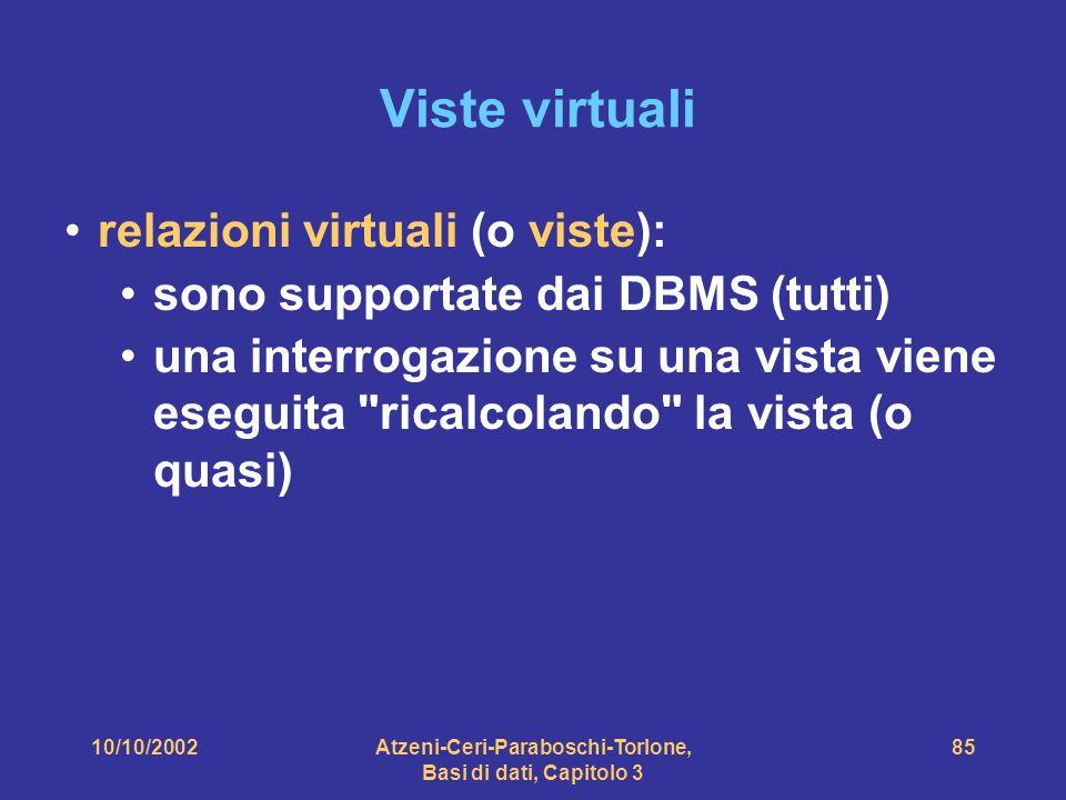10/10/2002Atzeni-Ceri-Paraboschi-Torlone, Basi di dati, Capitolo 3 85 Viste virtuali relazioni virtuali (o viste): sono supportate dai DBMS (tutti) una interrogazione su una vista viene eseguita ricalcolando la vista (o quasi)