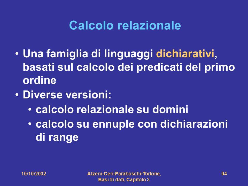 10/10/2002Atzeni-Ceri-Paraboschi-Torlone, Basi di dati, Capitolo 3 94 Calcolo relazionale Una famiglia di linguaggi dichiarativi, basati sul calcolo dei predicati del primo ordine Diverse versioni: calcolo relazionale su domini calcolo su ennuple con dichiarazioni di range