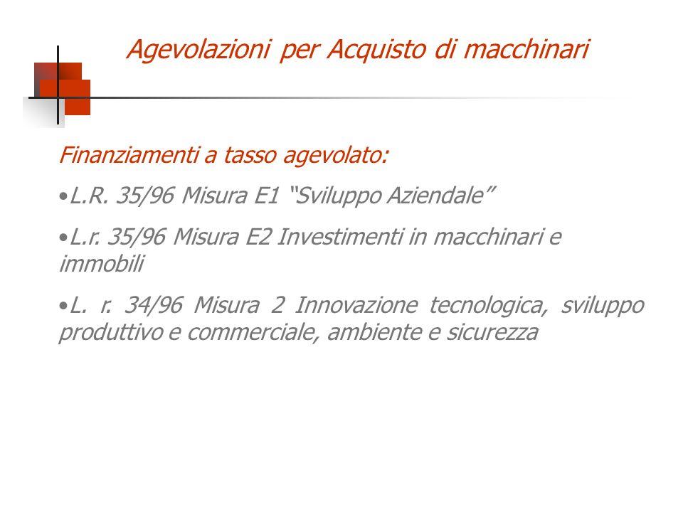 Agevolazioni per Acquisto di macchinari Finanziamenti a tasso agevolato: L.R. 35/96 Misura E1 Sviluppo Aziendale L.r. 35/96 Misura E2 Investimenti in
