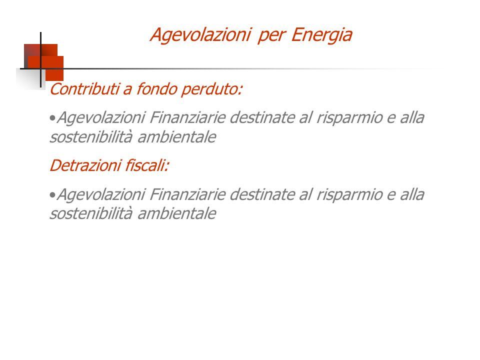 Agevolazioni per Energia Contributi a fondo perduto: Agevolazioni Finanziarie destinate al risparmio e alla sostenibilità ambientale Detrazioni fiscal