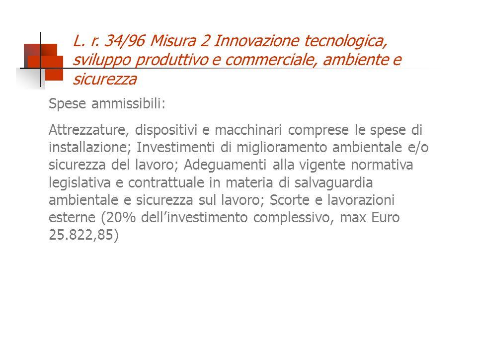L. r. 34/96 Misura 2 Innovazione tecnologica, sviluppo produttivo e commerciale, ambiente e sicurezza Spese ammissibili: Attrezzature, dispositivi e m
