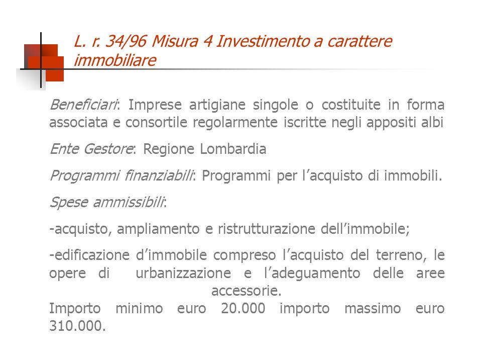 L. r. 34/96 Misura 4 Investimento a carattere immobiliare Beneficiari: Imprese artigiane singole o costituite in forma associata e consortile regolarm
