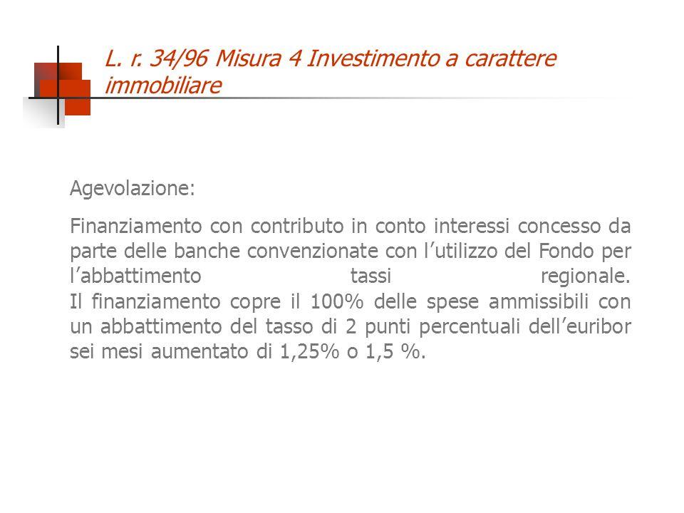 L. r. 34/96 Misura 4 Investimento a carattere immobiliare Agevolazione: Finanziamento con contributo in conto interessi concesso da parte delle banche