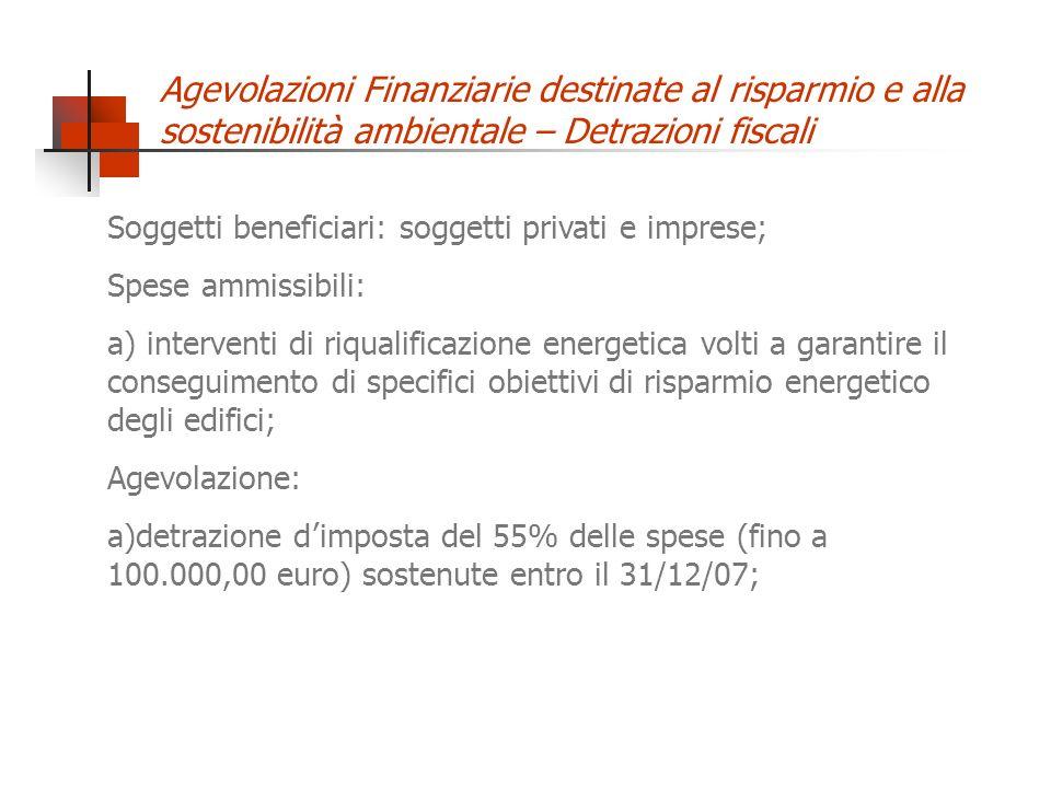 Agevolazioni Finanziarie destinate al risparmio e alla sostenibilità ambientale – Detrazioni fiscali Soggetti beneficiari: soggetti privati e imprese; Spese ammissibili: a) interventi di riqualificazione energetica volti a garantire il conseguimento di specifici obiettivi di risparmio energetico degli edifici; Agevolazione: a)detrazione d imposta del 55% delle spese (fino a 100.000,00 euro) sostenute entro il 31/12/07;