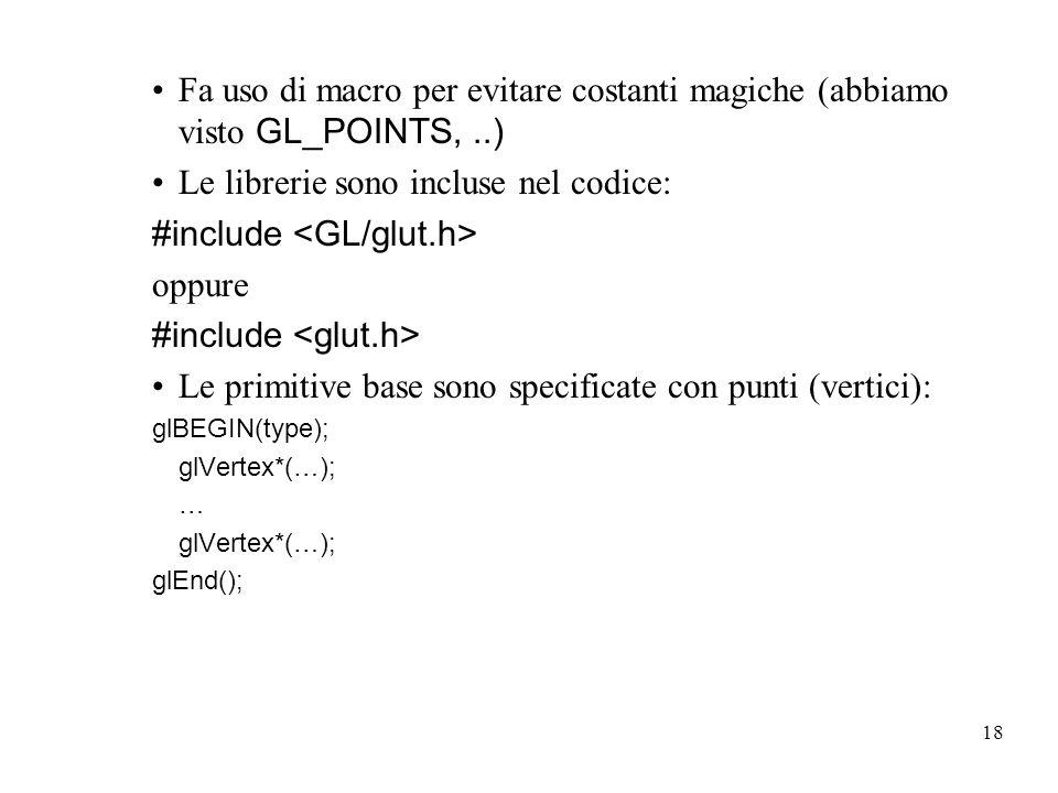 18 Fa uso di macro per evitare costanti magiche (abbiamo visto GL_POINTS,..) Le librerie sono incluse nel codice: #include oppure #include Le primitive base sono specificate con punti (vertici): glBEGIN(type); glVertex*(…); … glVertex*(…); glEnd();