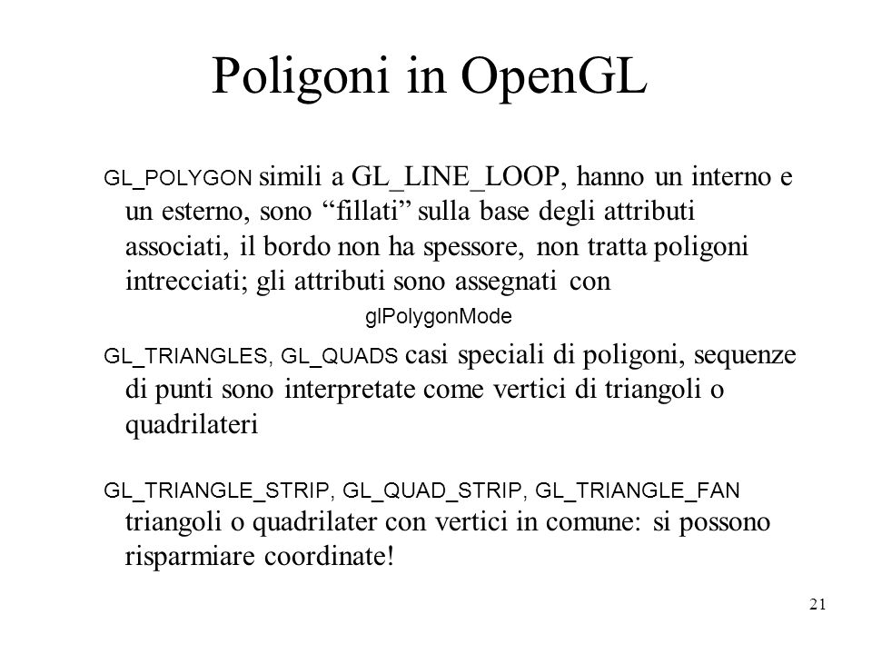 21 Poligoni in OpenGL GL_POLYGON simili a GL_LINE_LOOP, hanno un interno e un esterno, sono fillati sulla base degli attributi associati, il bordo non ha spessore, non tratta poligoni intrecciati; gli attributi sono assegnati con glPolygonMode GL_TRIANGLES, GL_QUADS casi speciali di poligoni, sequenze di punti sono interpretate come vertici di triangoli o quadrilateri GL_TRIANGLE_STRIP, GL_QUAD_STRIP, GL_TRIANGLE_FAN triangoli o quadrilater con vertici in comune: si possono risparmiare coordinate!