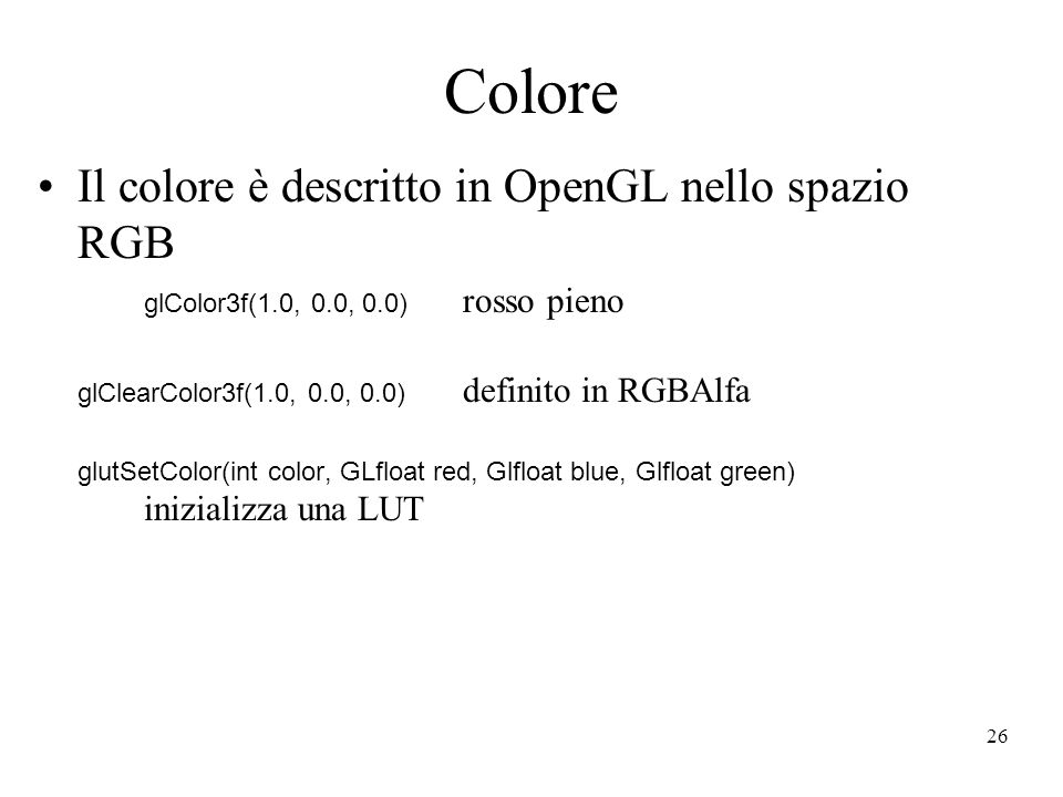26 Colore Il colore è descritto in OpenGL nello spazio RGB glColor3f(1.0, 0.0, 0.0) rosso pieno glClearColor3f(1.0, 0.0, 0.0) definito in RGBAlfa glutSetColor(int color, GLfloat red, Glfloat blue, Glfloat green) inizializza una LUT