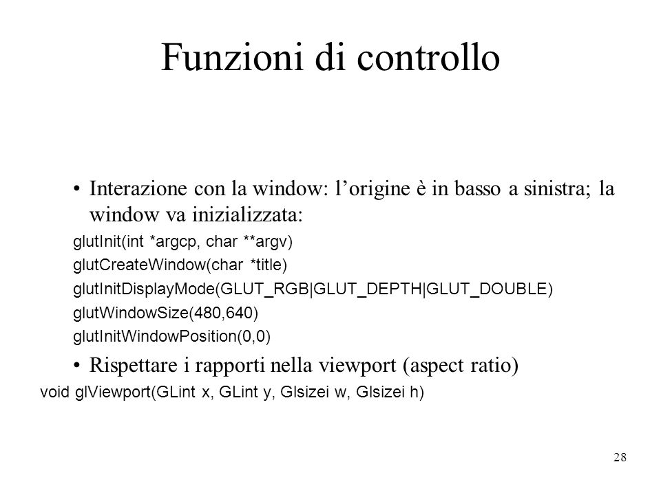 28 Funzioni di controllo Interazione con la window: lorigine è in basso a sinistra; la window va inizializzata: glutInit(int *argcp, char **argv) glutCreateWindow(char *title) glutInitDisplayMode(GLUT_RGB|GLUT_DEPTH|GLUT_DOUBLE) glutWindowSize(480,640) glutInitWindowPosition(0,0) Rispettare i rapporti nella viewport (aspect ratio) void glViewport(GLint x, GLint y, Glsizei w, Glsizei h)
