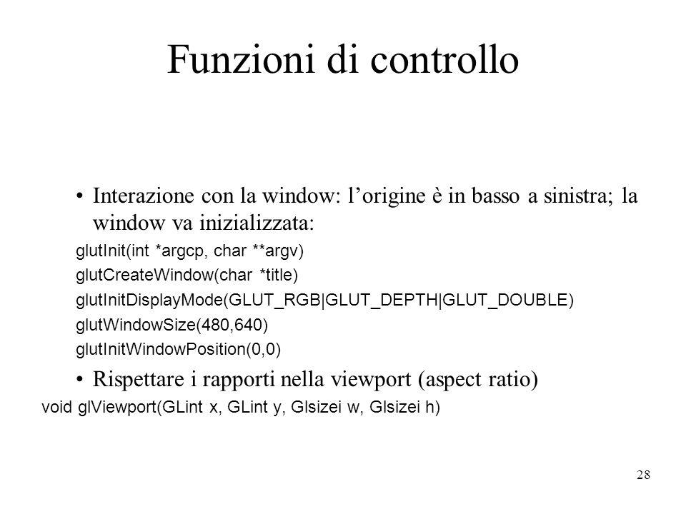 28 Funzioni di controllo Interazione con la window: lorigine è in basso a sinistra; la window va inizializzata: glutInit(int *argcp, char **argv) glut