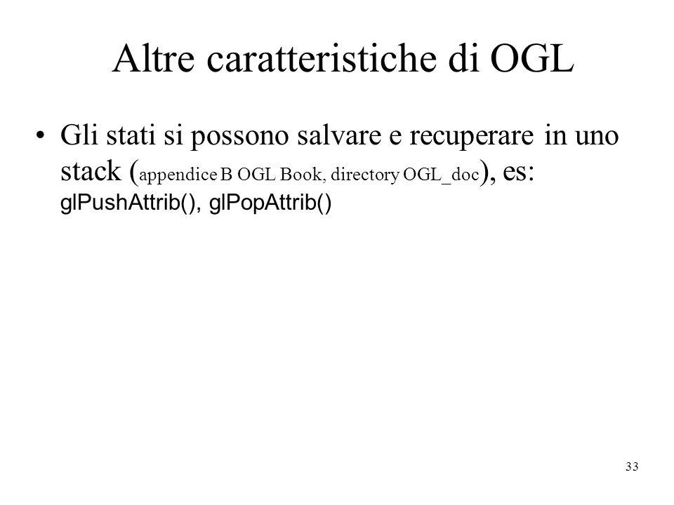 33 Altre caratteristiche di OGL Gli stati si possono salvare e recuperare in uno stack ( appendice B OGL Book, directory OGL_doc ), es: glPushAttrib(), glPopAttrib()