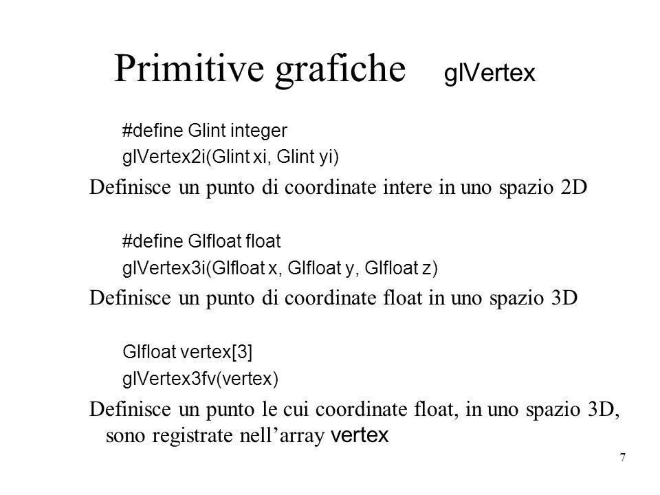 7 Primitive grafiche glVertex #define Glint integer glVertex2i(Glint xi, Glint yi) Definisce un punto di coordinate intere in uno spazio 2D #define Glfloat float glVertex3i(Glfloat x, Glfloat y, Glfloat z) Definisce un punto di coordinate float in uno spazio 3D Glfloat vertex[3] glVertex3fv(vertex) Definisce un punto le cui coordinate float, in uno spazio 3D, sono registrate nellarray vertex