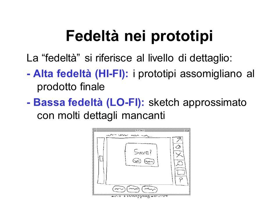 Fedeltà nei prototipi La fedeltà si riferisce al livello di dettaglio: - Alta fedeltà (HI-FI): i prototipi assomigliano al prodotto finale - Bassa fedeltà (LO-FI): sketch approssimato con molti dettagli mancanti