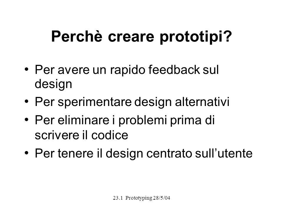 23.1 Prototyping 28/5/04 Perchè creare prototipi? Per avere un rapido feedback sul design Per sperimentare design alternativi Per eliminare i problemi