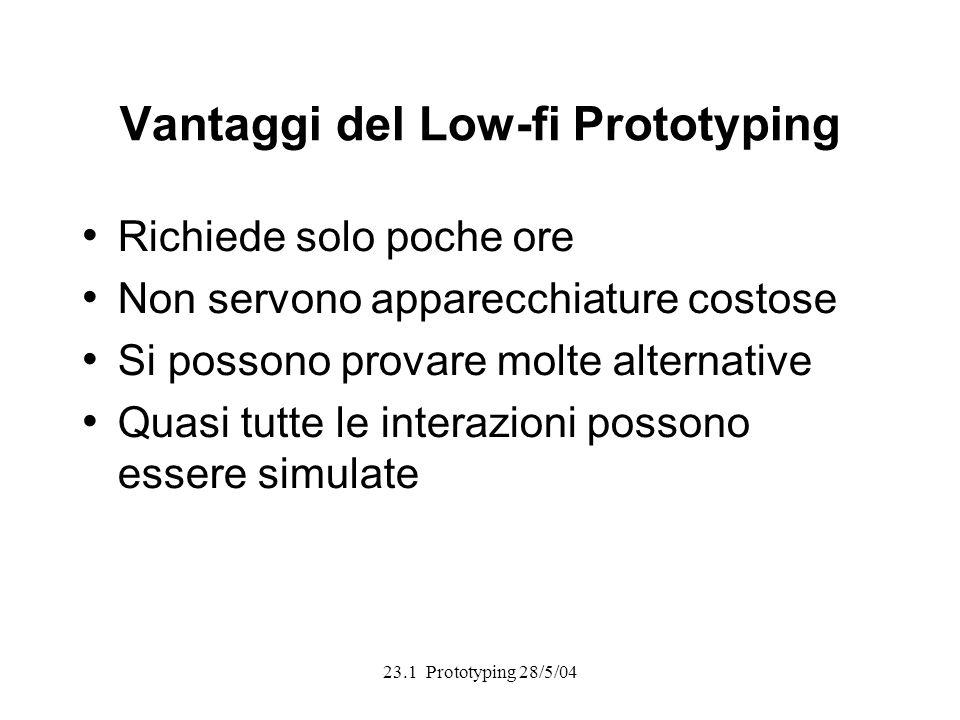 23.1 Prototyping 28/5/04 Vantaggi del Low-fi Prototyping Richiede solo poche ore Non servono apparecchiature costose Si possono provare molte alternative Quasi tutte le interazioni possono essere simulate