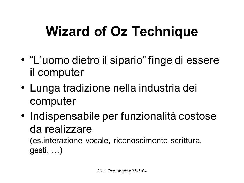 23.1 Prototyping 28/5/04 Wizard of Oz Technique Luomo dietro il sipario finge di essere il computer Lunga tradizione nella industria dei computer Indispensabile per funzionalità costose da realizzare (es.interazione vocale, riconoscimento scrittura, gesti, …)
